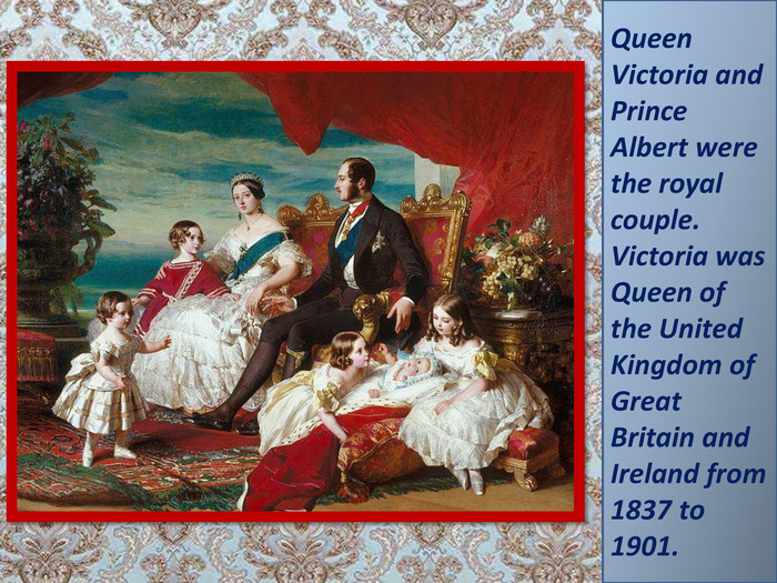 Queen Victoria and Prince Albert were the royal couple. Victoria was Queen of the United Kingdom of Great Britain and Ireland from 1837 to 1901.