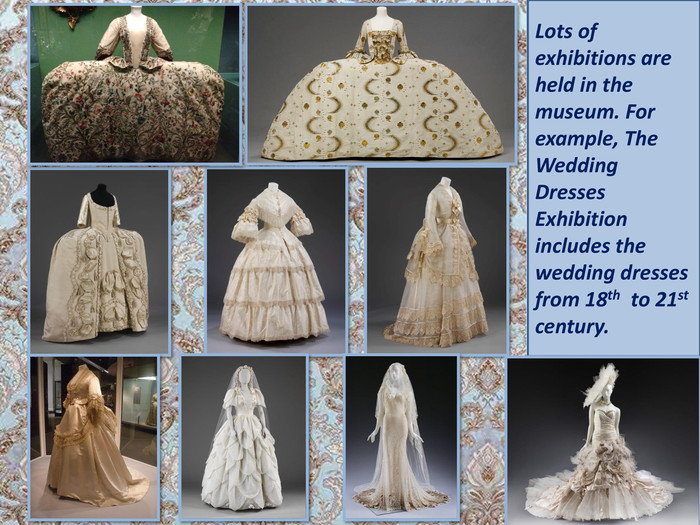 Lots of exhibitions are held in the museum. For example, The Wedding Dresses Exhibition includes the wedding dresses from 18th to 21st century.
