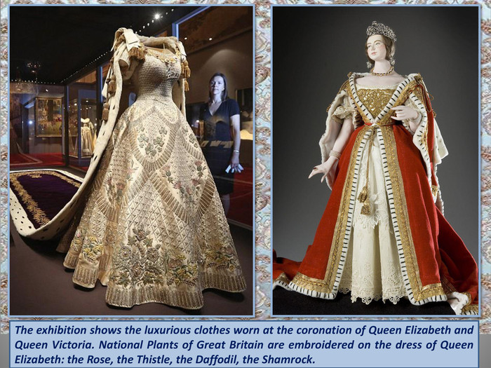 The exhibition shows the luxurious clothes worn at the coronation of Queen Elizabeth and Queen Victoria. National Plants of Great Britain are embroidered on the dress of Queen Elizabeth: the Rose, the Thistle, the Daffodil, the Shamrock. Queen Elizabeth coronation dress