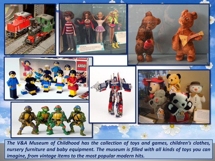 The V&A Museum of Childhood has the collection of toys and games, children's clothes, nursery furniture and baby equipment. The museum is filled with all kinds of toys you can imagine, from vintage items to the most popular modern hits.