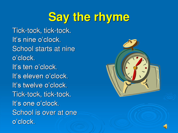 Say the rhyme Tick-tock, tick-tock.  It's nine o'clock. School starts at nine  o'clock. It's ten o'clock. It's eleven o'clock. It's twelve o'clock. Tick-tock, tick-tock.  It's one o'clock. School is over at one o'clock.