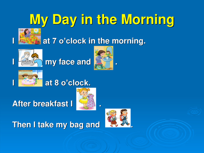 My Day in the Morning I             at 7 o'clock in the morning.   I              my face and           .   I              at 8 o'clock.  After breakfast I            .  Then I take my bag and              .