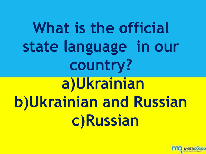 What is the official state language in our country? a)Ukrainianb)Ukrainian and Russian c)Russian