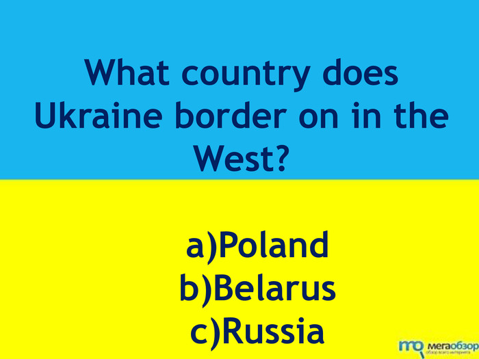 What country does Ukraine border on in the West? a)Poland b)Belarus c)Russia