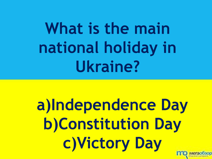 What is the main national holiday in Ukraine? a)Independence Day b)Constitution Day c)Victory Day