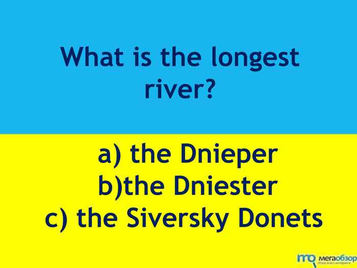 What is the longest river? a) the Dnieper b)the Dniester c) the Siversky Donets