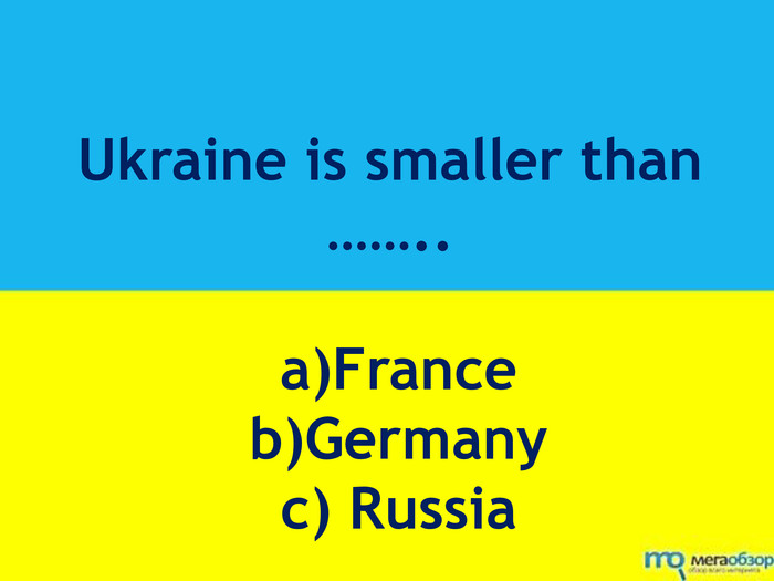 Ukraine is smaller than …….. a)France b)Germany c) Russia
