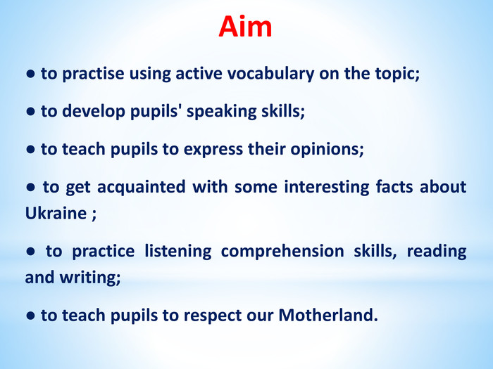 Aim● to practise using active vocabulary on the topic; ● to develop pupils' speaking skills; ● to teach pupils to express their opinions; ● to get acquainted with some interesting facts about Ukraine ; ● to practice listening comprehension skills, reading and writing;● to teach pupils to respect our Motherland.
