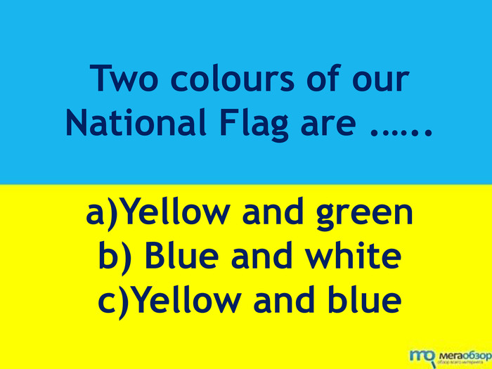 Two colours of our National Flag are .….. a)Yellow and greenb) Blue and whitec)Yellow and blue