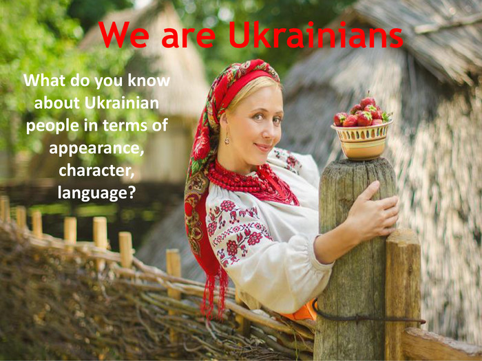 We are Ukrainians. What do you know about Ukrainian people in terms of appearance, character, language?