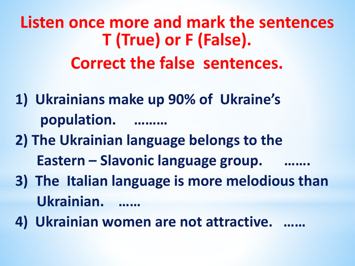 Listen once more and mark the sentences T (True) or F (False). Correct the false sentences. 1) Ukrainians make up 90% of Ukraine's population. ………2) The Ukrainian language belongs to the Eastern – Slavonic language group. …….3) The Italian language is more melodious than Ukrainian. ……4) Ukrainian women are not attractive. ……