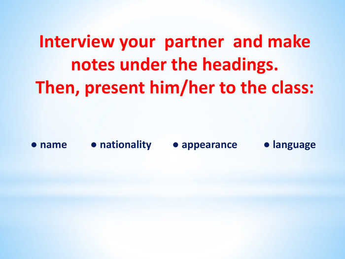 Interview your partner and make notes under the headings. Then, present him/her to the class:  ● name ● nationality ● appearance ● language