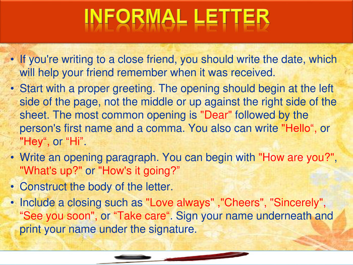 If you're writing to a close friend, you should write the date, which will help your friend remember when it was received. Start with a proper greeting. The opening should begin at the left side of the page, not the middle or up against the right side of the sheet. The most common opening is