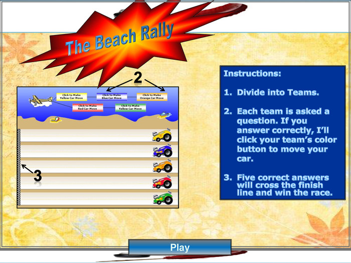 Instructions: Divide into Teams. Each team is asked a question. If you answer correctly, I'll click your team's color button to move your car. Five correct answers will cross the finish line and win the race.32 The Beach Rally. Play