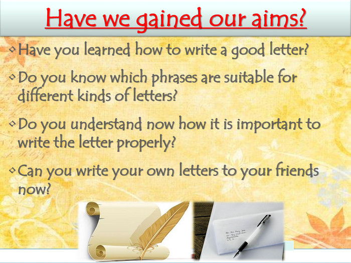 Have we gained our aims?Have you learned how to write a good letter? Do you know which phrases are suitable for different kinds of letters? Do you understand now how it is important to write the letter properly? Can you write your own letters to your friends now?