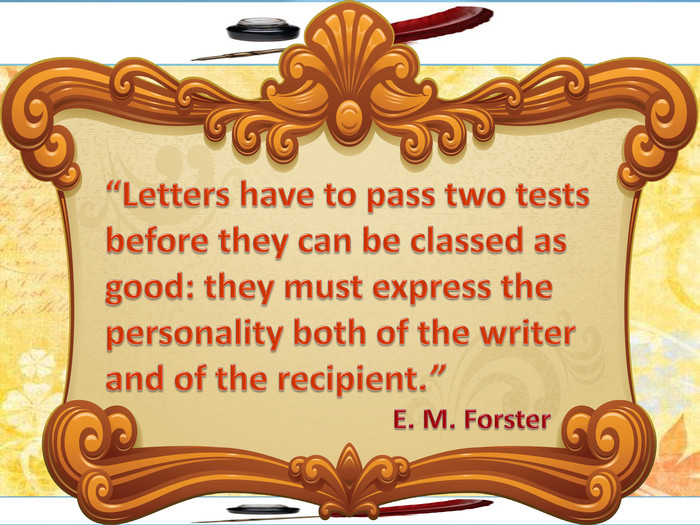 """Letters have to pass two tests before they can be classed as good: they must express the personality both of the writer and of the recipient."" E. M. Forster"