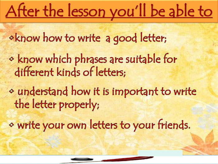 After the lesson you'll be able toknow how to write a good letter; know which phrases are suitable for different kinds of letters; understand how it is important to write the letter properly; write your own letters to your friends.