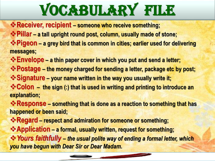 VOCABULARY FILEReceiver, recipient – someone who receive something;Pillar – a tall upright round post, column, usually made of stone;Pigeon – a grey bird that is common in cities; earlier used for delivering messages;Envelope – a thin paper cover in which you put and send a letter;Postage – the money charged for sending a letter, package etc by post;Signature – your name written in the way you usually write it;Colon – the sign (:) that is used in writing and printing to introduce an explanation;Response – something that is done as a reaction to something that has happened or been said;Regard – respect and admiration for someone or something;Application – a formal, usually written, request for something;Yours faithfully – the usual polite way of ending a formal letter, which you have begun with Dear Sir or Dear Madam.
