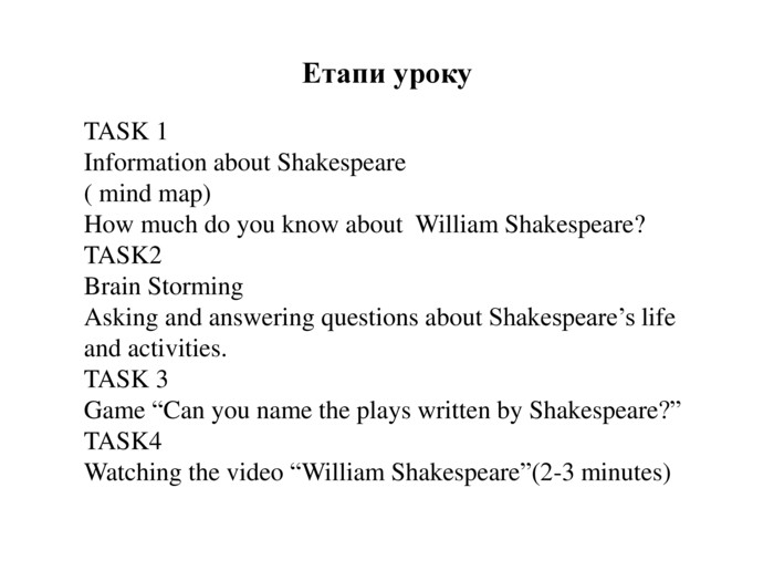 "Етапи уроку. TASK 1 Information about Shakespeare( mind map)How much do you know about William Shakespeare?TASK2 Brain Storming. Asking and answering questions about Shakespeare's life and activities. TASK 3 Game ""Can you name the plays written by Shakespeare?""TASK4 Watching the video ""William Shakespeare""(2-3 minutes)"