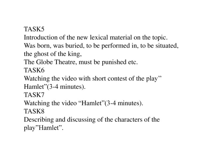 "TASK5 Introduction of the new lexical material on the topic. Was born, was buried, to be performed in, to be situated, the ghost of the king,The Globe Theatre, must be punished etc. TASK6 Watching the video with short contest of the play'' Hamlet""(3-4 minutes). TASK7 Watching the video ""Hamlet""(3-4 minutes). TASK8 Describing and discussing of the characters of the play""Hamlet""."