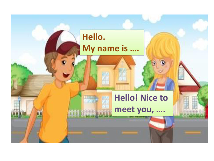 Hello. My name is …. Hello! Nice to meet you, ….