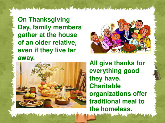 On Thanksgiving Day, family members gather at the house of an older relative, even if they live far away.  All give thanks for everything good they have. Charitable organizations offer traditional meal to the homeless.