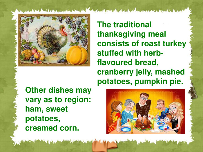 Other dishes may vary as to region: ham, sweet potatoes, creamed corn.  The traditional thanksgiving meal consists of roast turkey stuffed with herb-flavoured bread, cranberry jelly, mashed potatoes, pumpkin pie.
