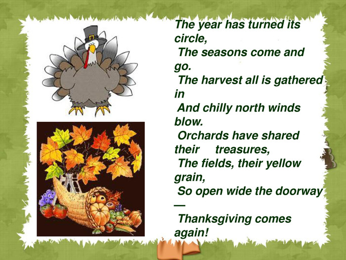The year has turned its circle,  The seasons come and go.  The harvest all is gathered in  And chilly north winds blow.  Orchards have shared their     treasures,  The fields, their yellow grain,  So open wide the doorway —  Thanksgiving comes again!