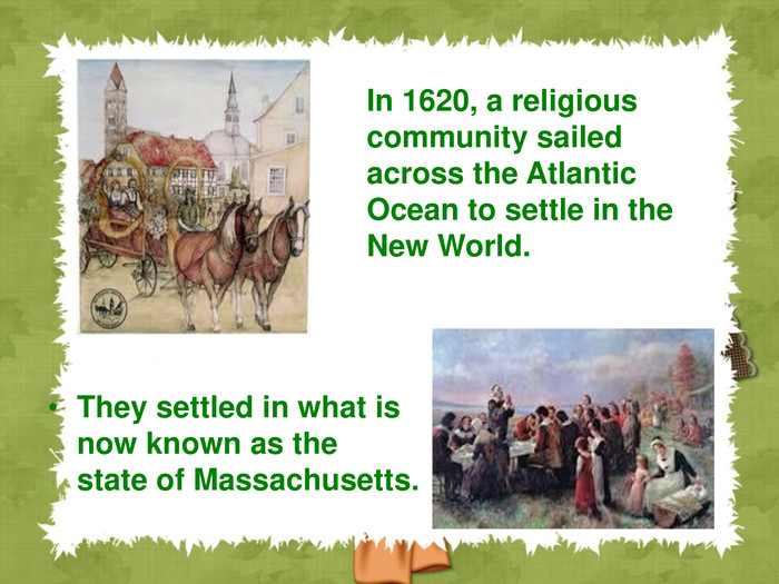They settled in what is now known as the state of Massachusetts. In 1620, a religious community sailed across the Atlantic Ocean to settle in the New World.