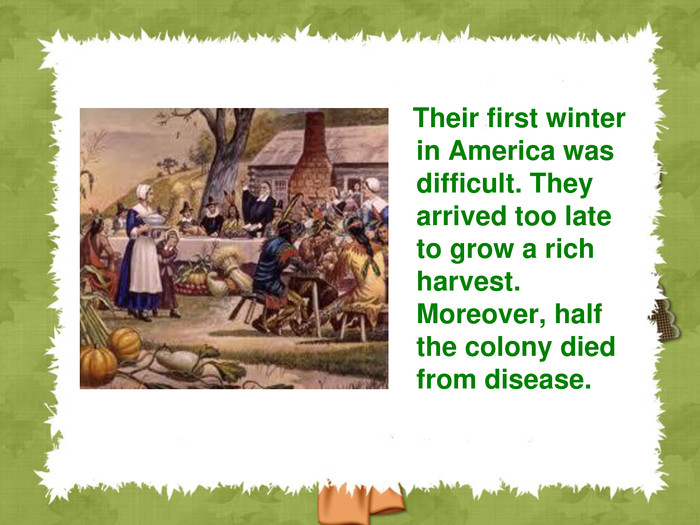 Their first winter in America was difficult. They arrived too late to grow a rich harvest. Moreover, half the colony died from disease.