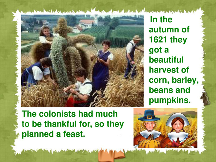 In the autumn of 1621 they got a beautiful harvest of corn, barley, beans and pumpkins.  The colonists had much to be thankful for, so they planned a feast.