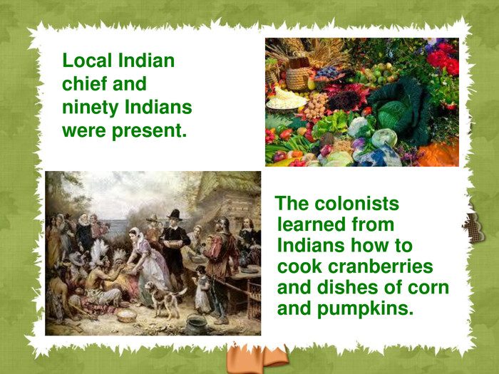 The colonists learned from Indians how to cook cranberries and dishes of corn and pumpkins.  Local Indian chief and ninety Indians were present.