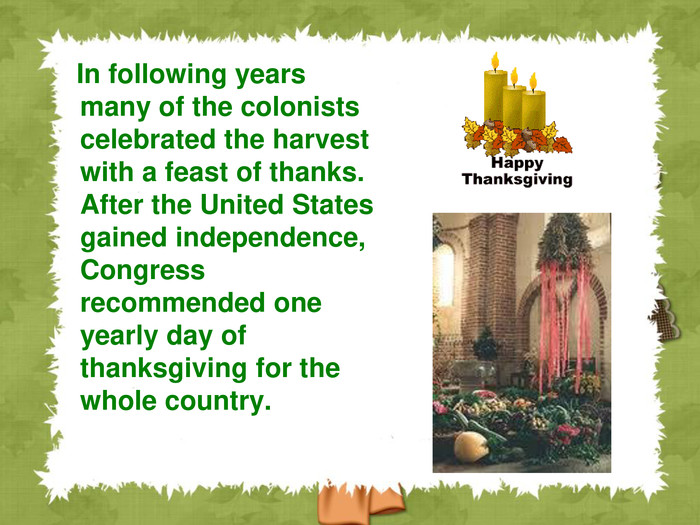 In following years many of the colonists celebrated the harvest with a feast of thanks. After the United States gained independence, Congress recommended one yearly day of thanksgiving for the whole country.