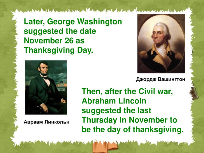 Авраам Линкольн Then, after the Civil war, Abraham Lincoln suggested the last Thursday in November to be the day of thanksgiving.  Джордж Вашингтон Later, George Washington suggested the date November 26 as Thanksgiving Day.