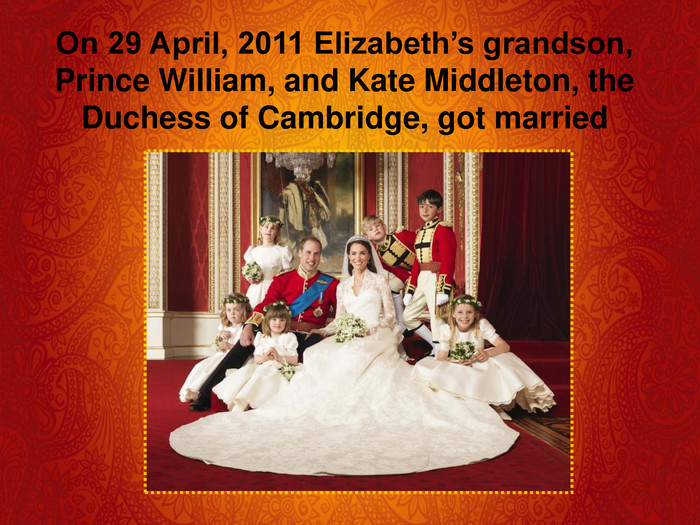On 29 April, 2011 Elizabeth's grandson, Prince William, and Kate Middleton, the Duchess of Cambridge, got married