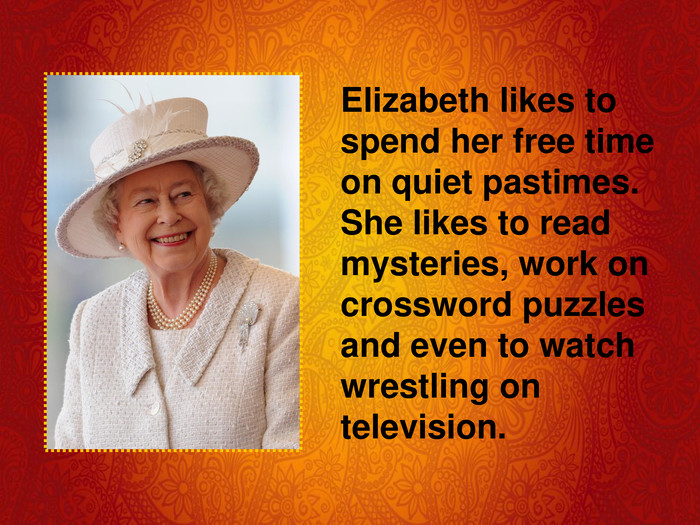 Elizabeth likes to spend her free time on quiet pastimes. She likes to read mysteries, work on crossword puzzles and even to watch wrestling on television.