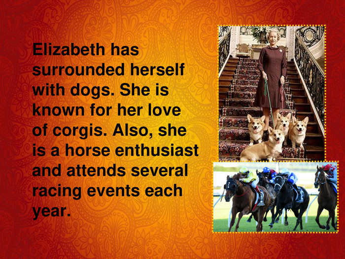 Elizabeth has surrounded herself with dogs. She is known for her love of corgis. Also, she is a horse enthusiast and attends several racing events each year.