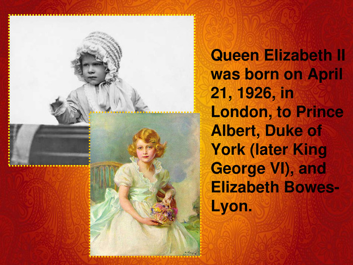 Queen Elizabeth II was born on April 21, 1926, in London, to Prince Albert, Duke of York (later King George VI), and Elizabeth Bowes-Lyon.
