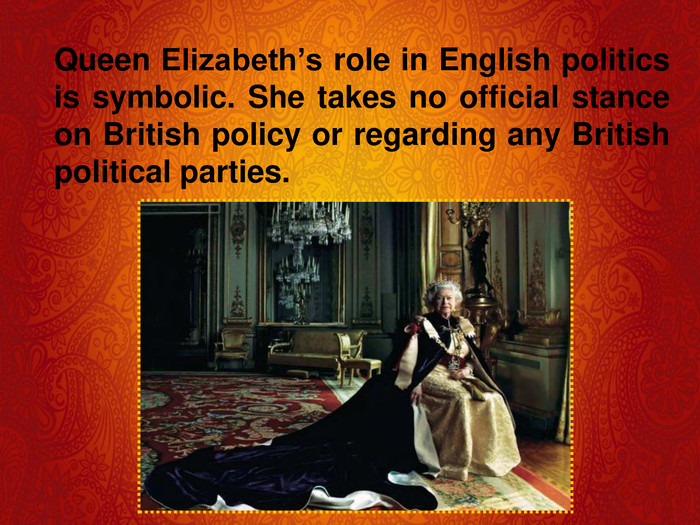 Queen Elizabeth's role in English politics is symbolic. She takes no official stance on British policy or regarding any British political parties.