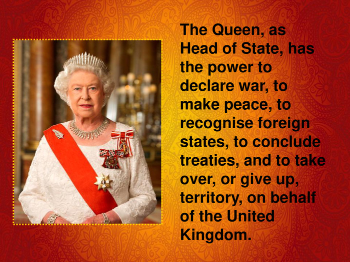 The Queen, as Head of State, has the power to declare war, to make peace, to recognise foreign states, to conclude treaties, and to take over, or give up, territory, on behalf of the United Kingdom.
