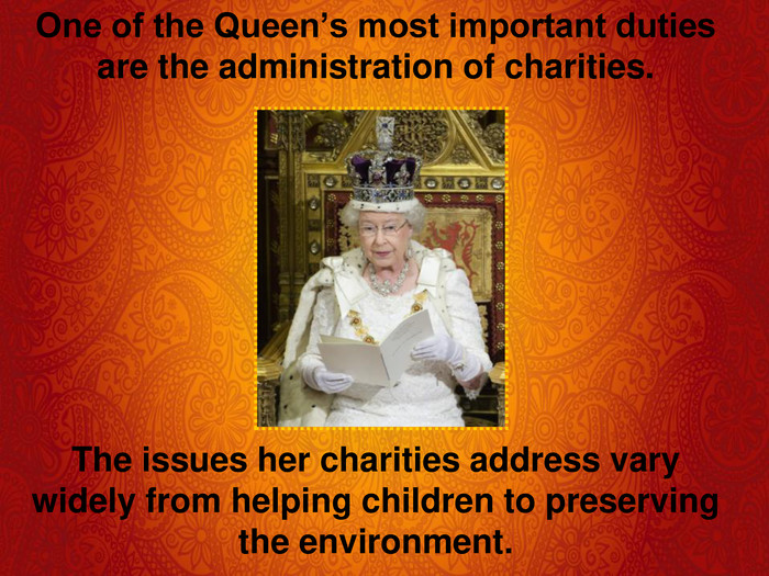 One of the Queen's most important duties are the administration of charities.        The issues her charities address vary widely from helping children to preserving the environment.