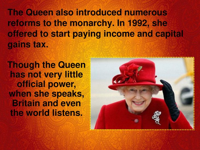 The Queen also introduced numerous reforms to the monarchy. In 1992, she offered to start paying income and capital gains tax.  Though the Queen has not very little official power, when she speaks, Britain and even the world listens.