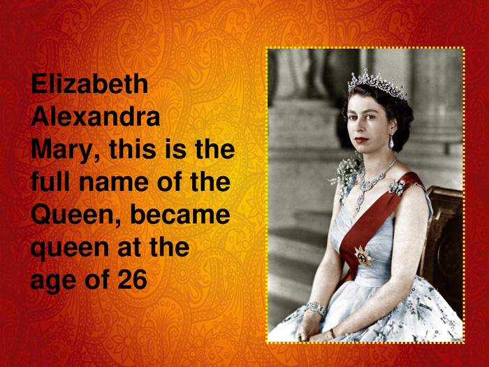 Elizabeth Alexandra Mary, this is the full name of the Queen, became queen at the age of 26