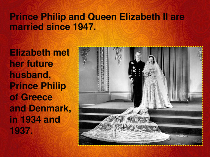Prince Philip and Queen Elizabeth II are married since 1947. Elizabeth met her future husband, Prince Philip of Greece and Denmark, in 1934 and 1937.