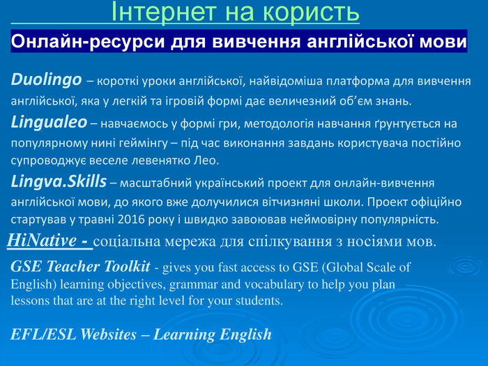 HiNative - соціальна мережа для спілкування з носіями мов. GSE Teacher Toolkit - gives you fast access to GSE (Global Scale of English) learning objectives, grammar and vocabulary to help you plan lessons that are at the right level for your students.