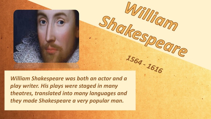 William Shakespeare. William Shakespeare was both an actor and a play writer. His plays were staged in many theatres, translated into many languages and they made Shakespeare a very popular man. 1564 - 1616
