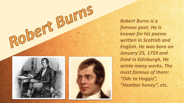 "Robert Burns. Robert Burns is a famous poet. He is known for his poems written in Scottish and English. He was born on January 25, 1759 and lived in Edinburgh. He wrote many works. The most famous of them: ""Ode to Haggis"", ""Heather honey"", etc."