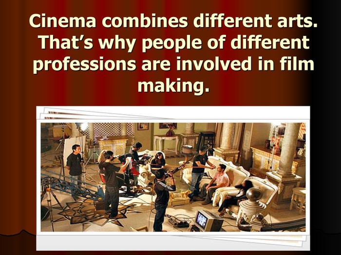 Cinema combines different arts. That's why people of different professions are involved in film making.