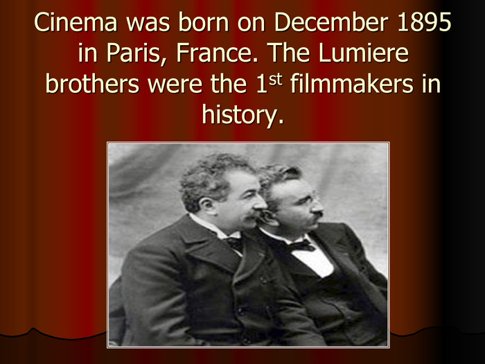 Cinema was born on December 1895 in Paris, France. The Lumiere brothers were the 1st filmmakers in history.