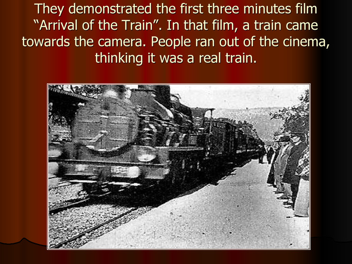 "They demonstrated the first three minutes film ""Arrival of the Train"". In that film, a train came towards the camera. People ran out of the cinema, thinking it was a real train."